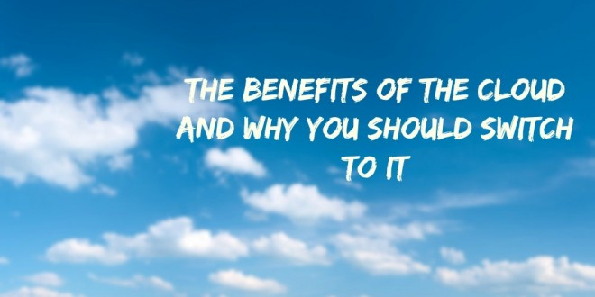 The Benefits of the Cloud and Why You Should Switch To It